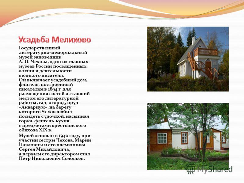 Государственный литературно-мемориальный музей заповедник А. П. Чехова, один из главных музеев России посвященных жизни и деятельности великого писателя. Он включает усадебный дом, флигель, построенный писателем в 1894 г. для размещения гостей и став