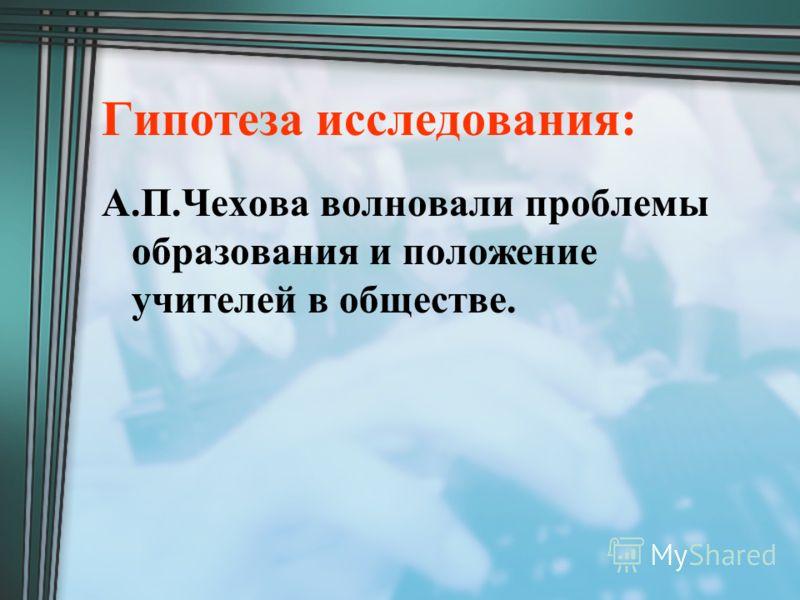 Гипотеза исследования: А.П.Чехова волновали проблемы образования и положение учителей в обществе.