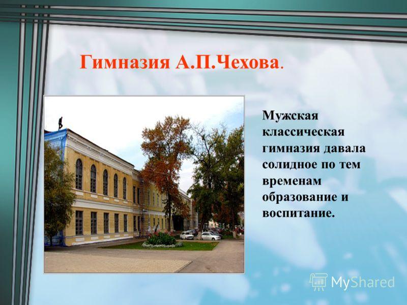 Гимназия А.П.Чехова. Мужская классическая гимназия давала солидное по тем временам образование и воспитание.