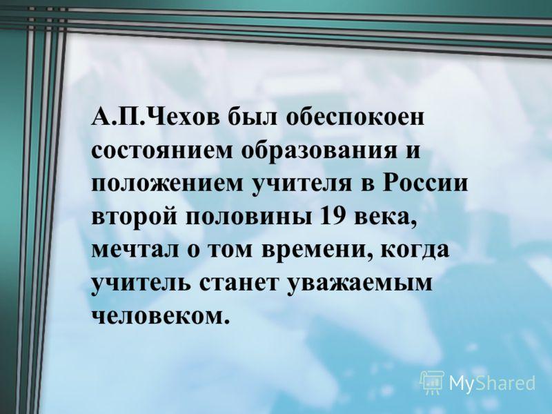 А.П.Чехов был обеспокоен состоянием образования и положением учителя в России второй половины 19 века, мечтал о том времени, когда учитель станет уважаемым человеком.