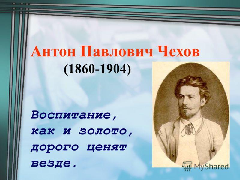 Антон Павлович Чехов (1860-1904) Воспитание, как и золото, дорого ценят везде.