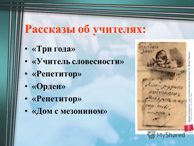 Рассказы об учителях: «Три года» «Учитель словесности» «Репетитор» «Орден» «Репетитор» «Дом с мезонином»