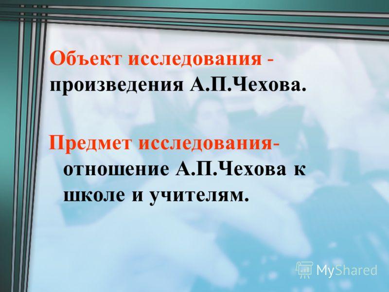Объект исследования - произведения А.П.Чехова. Предмет исследования- отношение А.П.Чехова к школе и учителям.