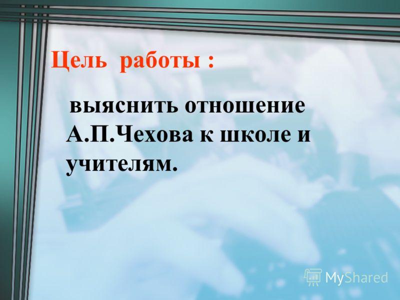 Цель работы : выяснить отношение А.П.Чехова к школе и учителям.