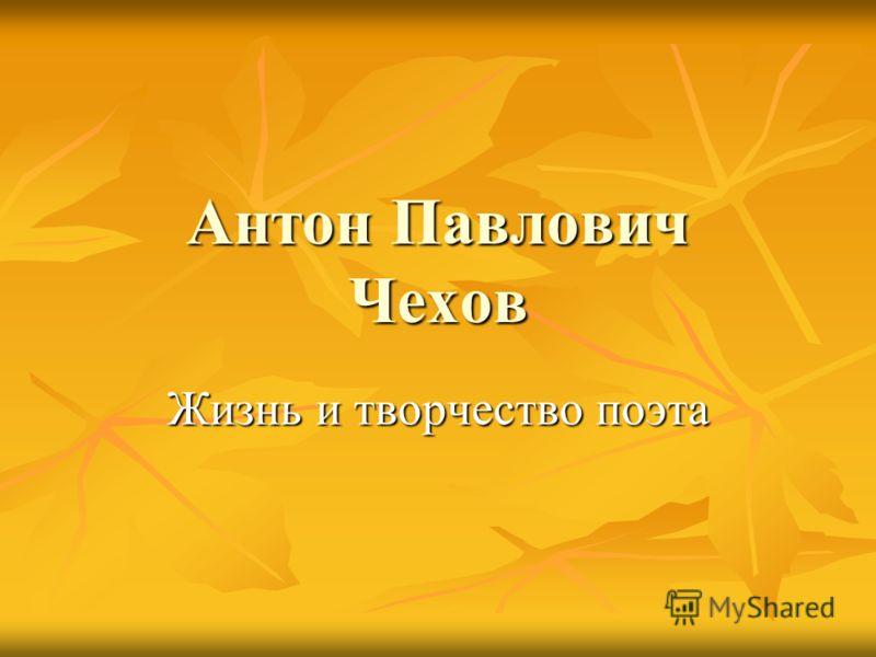 Антон Павлович Чехов Жизнь и творчество поэта