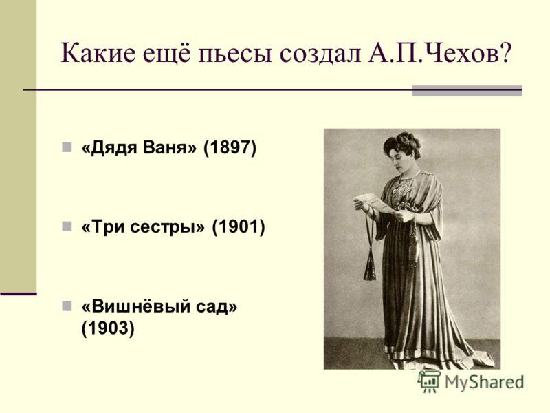 Какие ещё пьесы создал А.П.Чехов? «Дядя Ваня» (1897) «Три сестры» (1901) «Вишнёвый сад» (1903)
