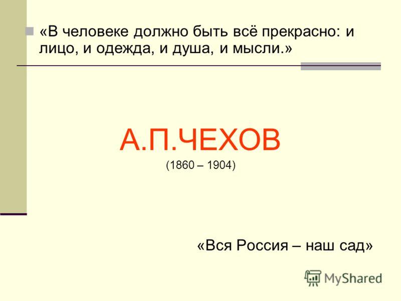 «В человеке должно быть всё прекрасно: и лицо, и одежда, и душа, и мысли.» А.П.ЧЕХОВ (1860 – 1904) «Вся Россия – наш сад»