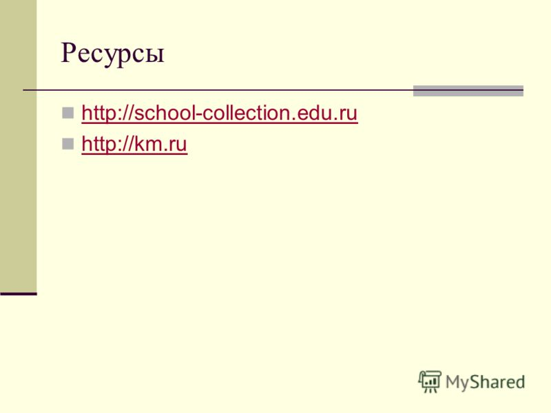 Ресурсы http://school-collection.edu.ru http://km.ru