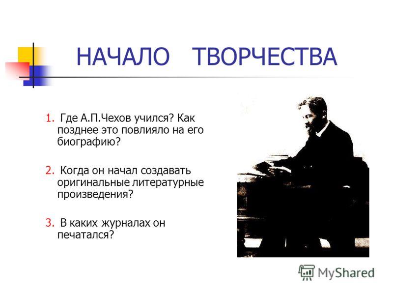 НАЧАЛО ТВОРЧЕСТВА 1. Где А.П.Чехов учился? Как позднее это повлияло на его биографию? 2. Когда он начал создавать оригинальные литературные произведения? 3. В каких журналах он печатался?