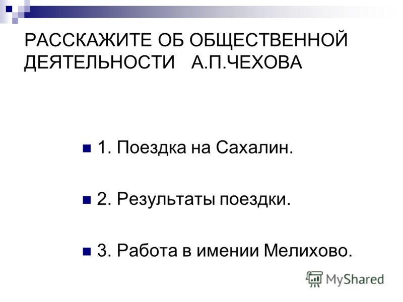 РАССКАЖИТЕ ОБ ОБЩЕСТВЕННОЙ ДЕЯТЕЛЬНОСТИ А.П.ЧЕХОВА 1. Поездка на Сахалин. 2. Результаты поездки. 3. Работа в имении Мелихово.