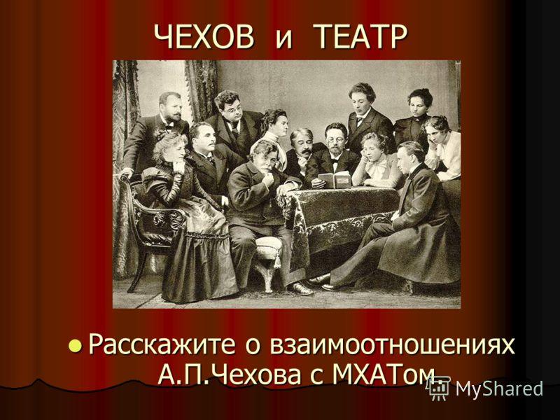 ЧЕХОВ и ТЕАТР Расскажите о взаимоотношениях А.П.Чехова с МХАТом. Расскажите о взаимоотношениях А.П.Чехова с МХАТом.