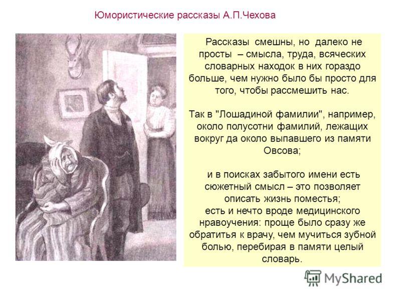 Юмористические рассказы А.П.Чехова Рассказы смешны, но далеко не просты – смысла, труда, всяческих словарных находок в них гораздо больше, чем нужно было бы просто для того, чтобы рассмешить нас. Так в