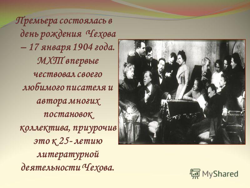Премьера состоялась в день рождения Чехова – 17 января 1904 года. МХТ впервые чествовал своего любимого писателя и автора многих постановок коллектива, приурочив это к 25- летию литературной деятельности Чехова.