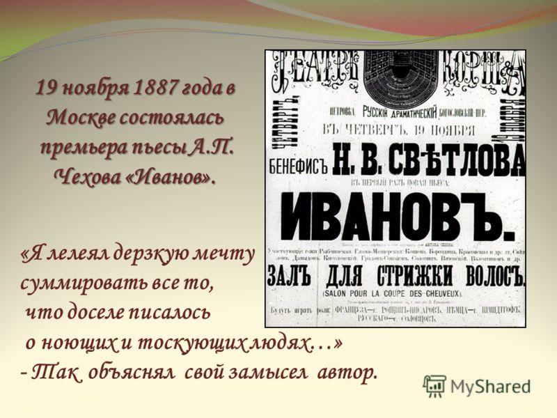 19 ноября 1887 года в Москве состоялась премьера пьесы А.П. Чехова «Иванов». премьера пьесы А.П. Чехова «Иванов». «Я лелеял дерзкую мечту суммировать все то, что доселе писалось о ноющих и тоскующих людях…» - Так объяснял свой замысел автор.