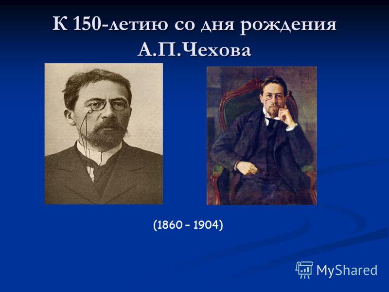 К 150-летию со дня рождения А.П.Чехова (1860 – 1904)