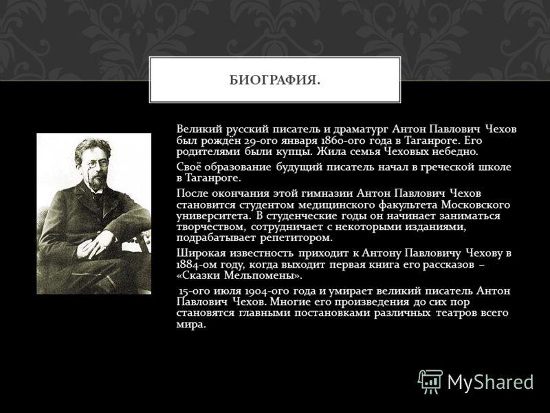 Великий русский писатель и драматург Антон Павлович Чехов был рождён 29- ого января 1860- ого года в Таганроге. Его родителями были купцы. Жила семья Чеховых небедно. Своё образование будущий писатель начал в греческой школе в Таганроге. После оконча