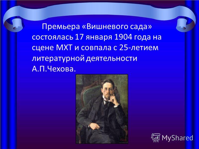 Премьера «Вишневого сада» состоялась 17 января 1904 года на сцене МХТ и совпала с 25-летием литературной деятельности А.П.Чехова.