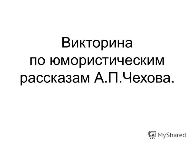 Викторина по юмористическим рассказам А.П.Чехова.