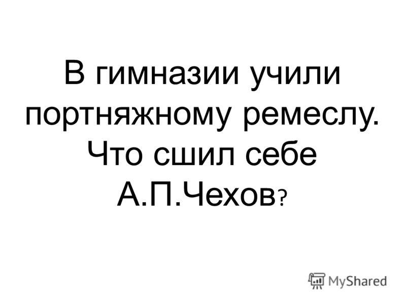 В гимназии учили портняжному ремеслу. Что сшил себе А.П.Чехов ?
