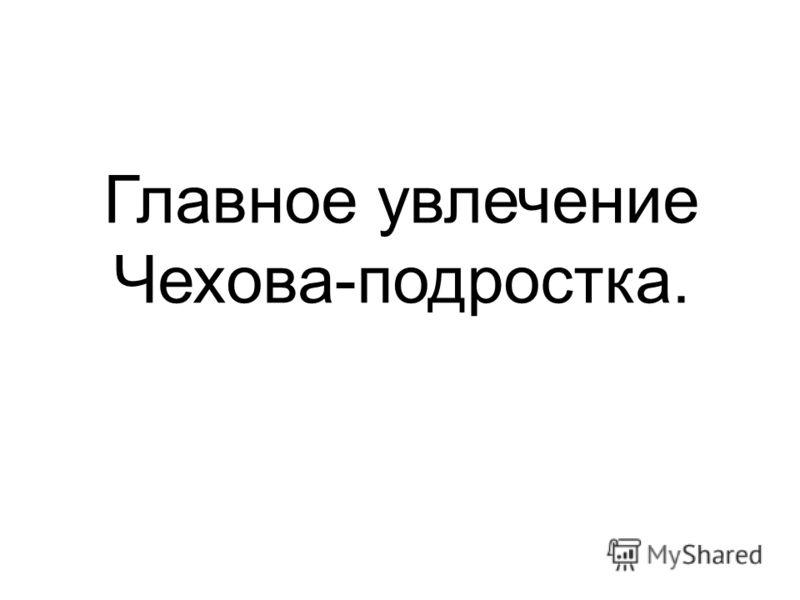 Главное увлечение Чехова-подростка.