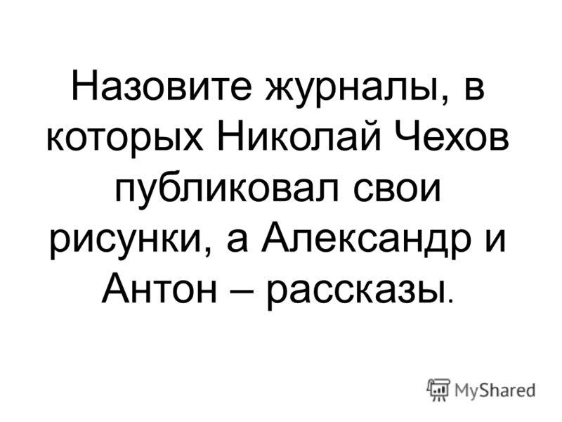 Назовите журналы, в которых Николай Чехов публиковал свои рисунки, а Александр и Антон – рассказы.