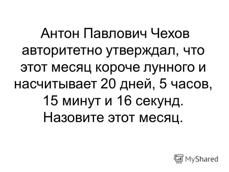 Антон Павлович Чехов авторитетно утверждал, что этот месяц короче лунного и насчитывает 20 дней, 5 часов, 15 минут и 16 секунд. Назовите этот месяц.