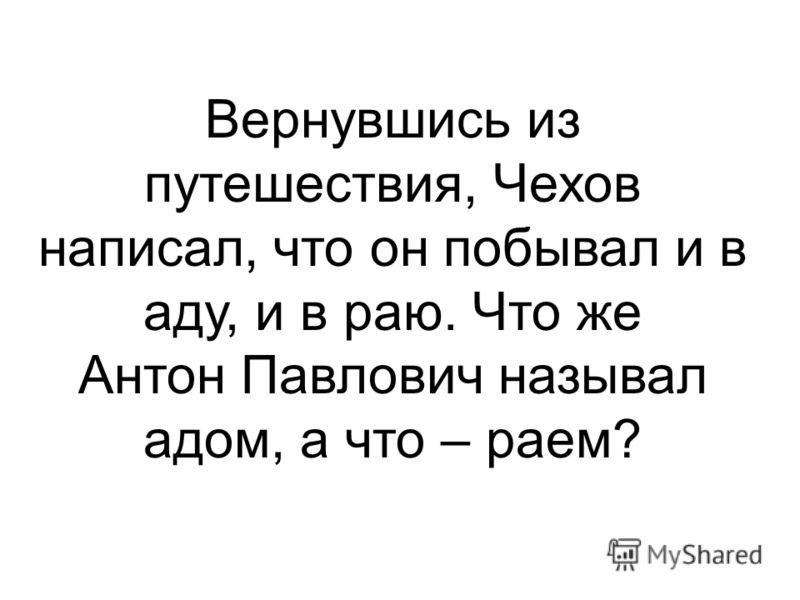 Вернувшись из путешествия, Чехов написал, что он побывал и в аду, и в раю. Что же Антон Павлович называл адом, а что – раем?