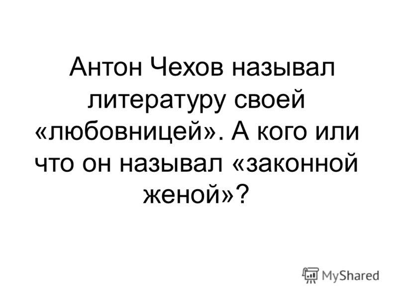 Антон Чехов называл литературу своей «любовницей». А кого или что он называл «законной женой»?