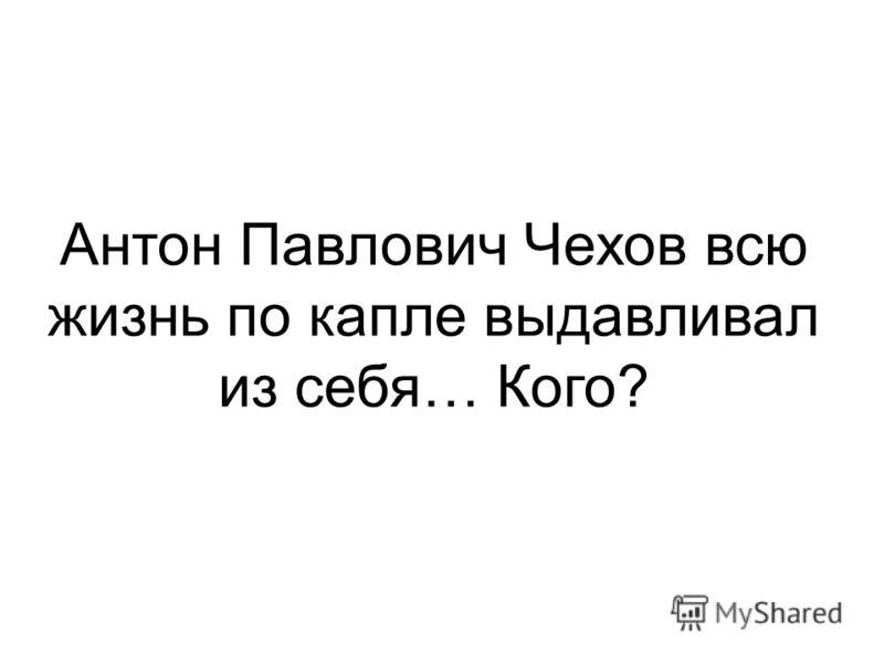 Антон Павлович Чехов всю жизнь по капле выдавливал из себя… Кого?