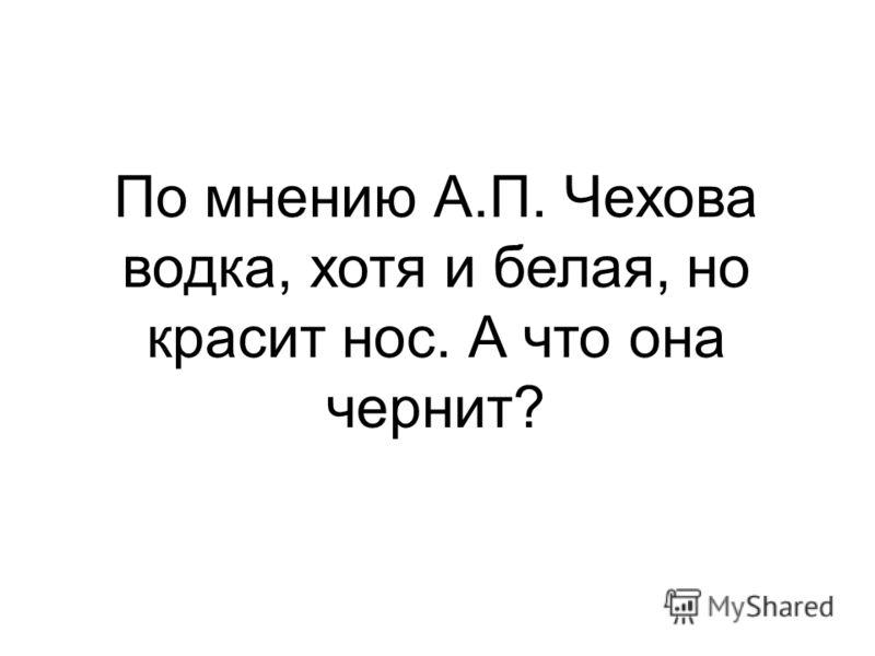 По мнению А.П. Чехова водка, хотя и белая, но красит нос. А что она чернит?