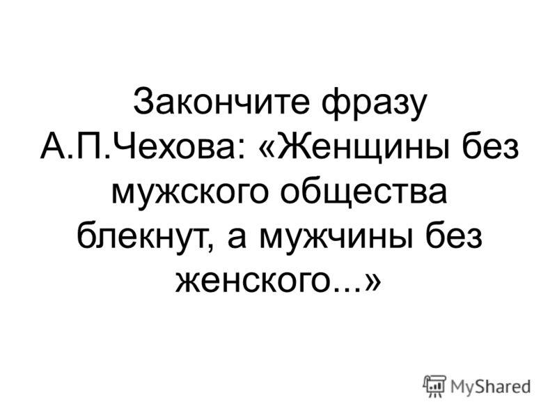 Закончите фразу А.П.Чехова: «Женщины без мужского общества блекнут, а мужчины без женского...»