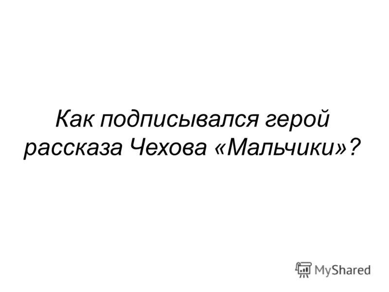 Как подписывался герой рассказа Чехова «Мальчики»?