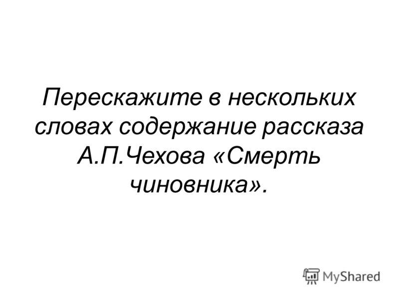 Перескажите в нескольких словах содержание рассказа А.П.Чехова «Смерть чиновника».