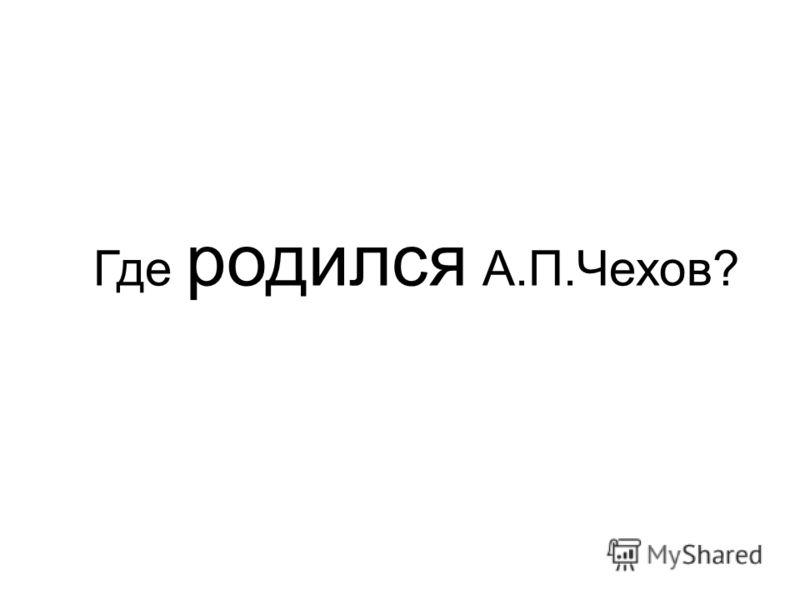 Где родился А.П.Чехов?