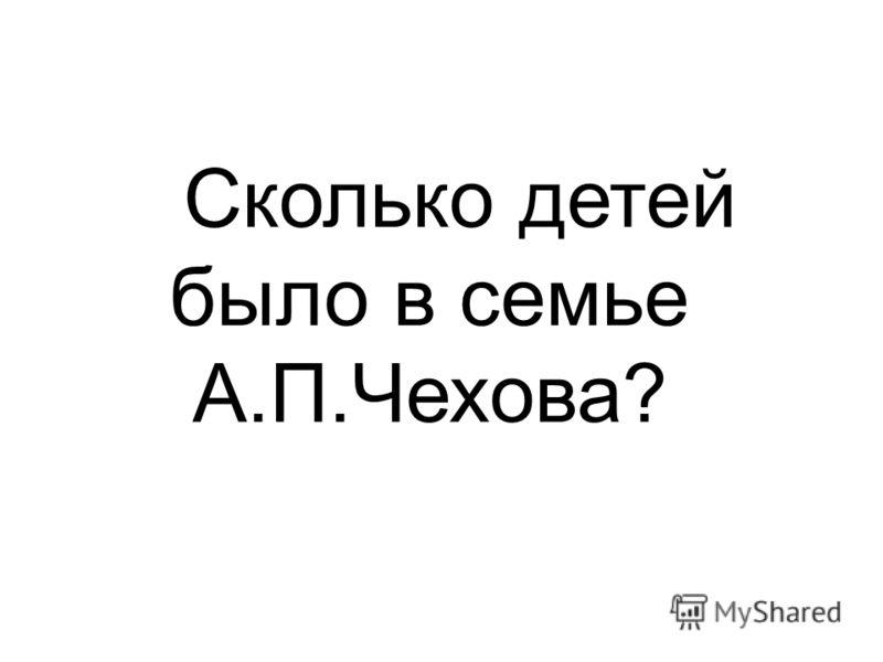 Сколько детей было в семье А.П.Чехова?