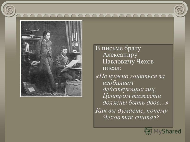 В письме брату Александру Павловичу Чехов писал: «Не нужно гоняться за изобилием действующих лиц. Центром тяжести должны быть двое...» Как вы думаете, почему Чехов так считал?