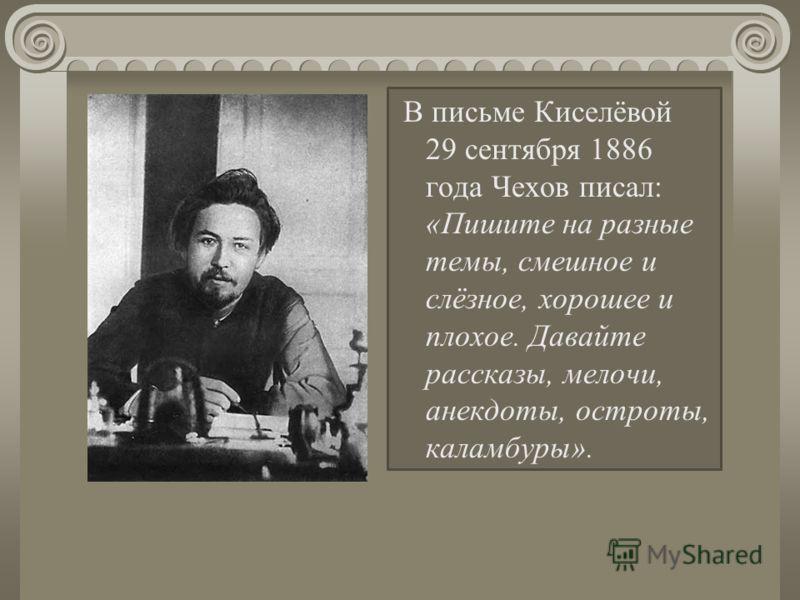 В письме Киселёвой 29 сентября 1886 года Чехов писал: «Пишите на разные темы, смешное и слёзное, хорошее и плохое. Давайте рассказы, мелочи, анекдоты, остроты, каламбуры».