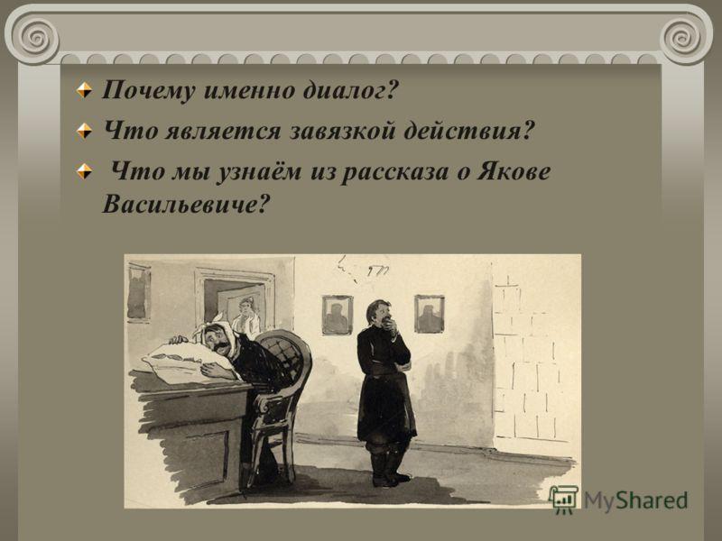 Почему именно диалог? Что является завязкой действия? Что мы узнаём из рассказа о Якове Васильевиче?