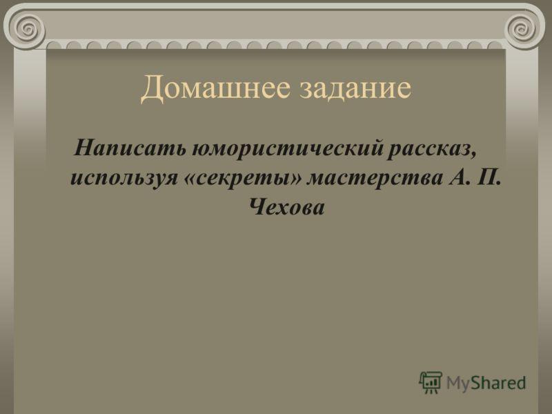 Домашнее задание Написать юмористический рассказ, используя «секреты» мастерства А. П. Чехова
