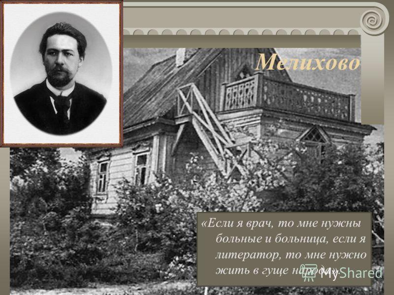 Мелихово «Если я врач, то мне нужны больные и больница, если я литератор, то мне нужно жить в гуще народа».