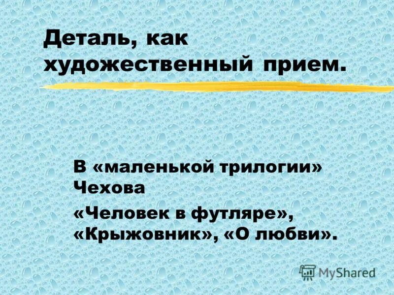 Деталь, как художественный прием. В «маленькой трилогии» Чехова «Человек в футляре», «Крыжовник», «О любви».