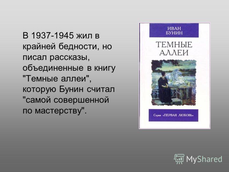 В 1937-1945 жил в крайней бедности, но писал рассказы, объединенные в книгу Темные аллеи, которую Бунин считал самой совершенной по мастерству.
