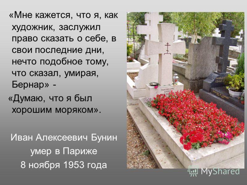 «Мне кажется, что я, как художник, заслужил право сказать о себе, в свои последние дни, нечто подобное тому, что сказал, умирая, Бернар» - «Думаю, что я был хорошим моряком». Иван Алексеевич Бунин умер в Париже 8 ноября 1953 года