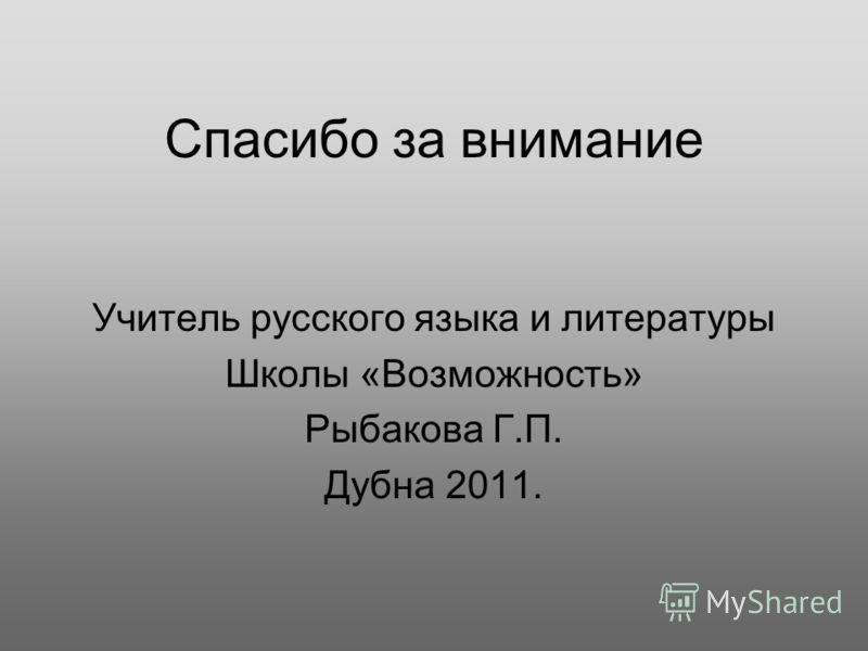 Спасибо за внимание Учитель русского языка и литературы Школы «Возможность» Рыбакова Г.П. Дубна 2011.