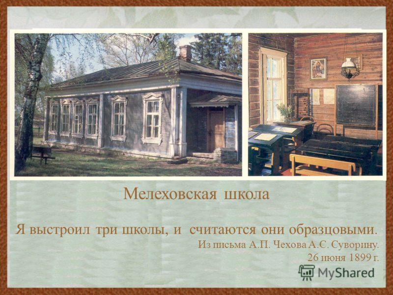 Мелеховская школа Я выстроил три школы, и считаются они образцовыми. Из письма А.П. Чехова А.С. Суворину. 26 июня 1899 г.