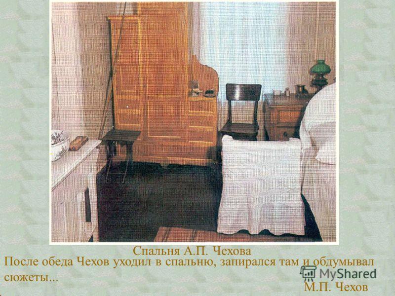 После обеда Чехов уходил в спальню, запирался там и обдумывал сюжеты... М.П. Чехов Спальня А.П. Чехова
