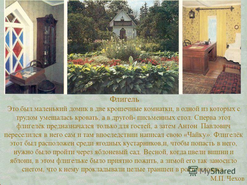 Флигель Это был маленький домик в две крошечные комнатки, в одной из которых с трудом умещалась кровать, а в другой- письменных стол. Сперва этот флигелёк предназначался только для гостей, а затем Антон Павлович переселился в него сам и там впоследст