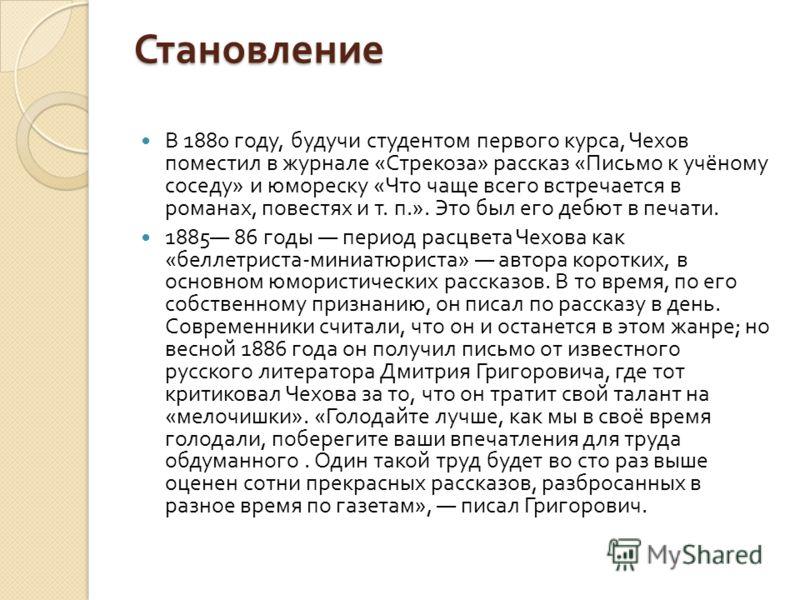 Становление В 1880 году, будучи студентом первого курса, Чехов поместил в журнале « Стрекоза » рассказ « Письмо к учёному соседу » и юмореску « Что чаще всего встречается в романах, повестях и т. п.». Это был его дебют в печати. 1885 86 годы период р