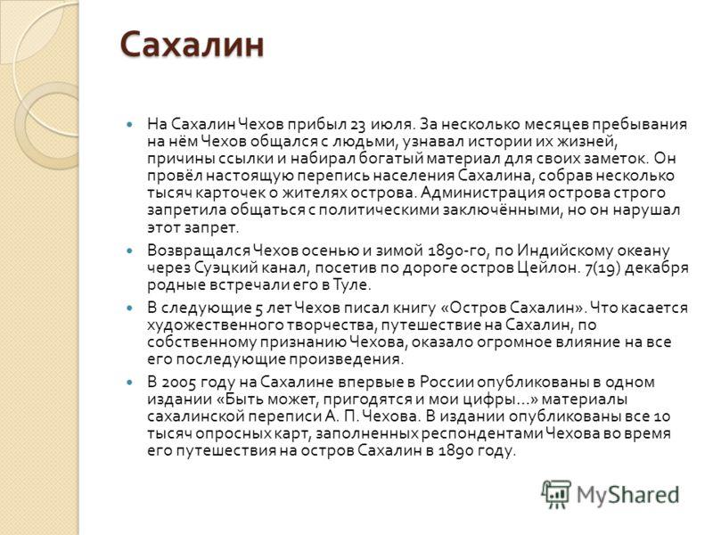 Сахалин На Сахалин Чехов прибыл 23 июля. За несколько месяцев пребывания на нём Чехов общался с людьми, узнавал истории их жизней, причины ссылки и набирал богатый материал для своих заметок. Он провёл настоящую перепись населения Сахалина, собрав не