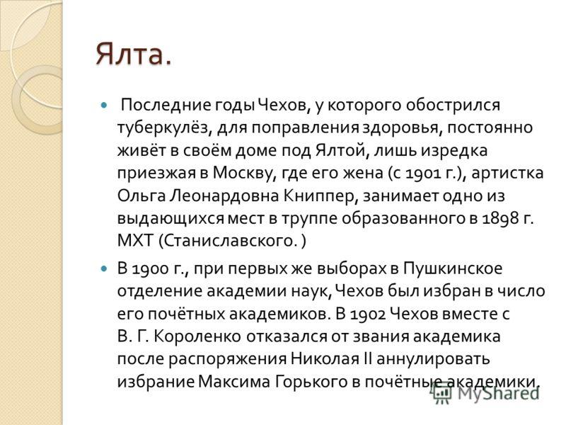 Ялта. Последние годы Чехов, у которого обострился туберкулёз, для поправления здоровья, постоянно живёт в своём доме под Ялтой, лишь изредка приезжая в Москву, где его жена (c 1901 г.), артистка Ольга Леонардовна Книппер, занимает одно из выдающихся